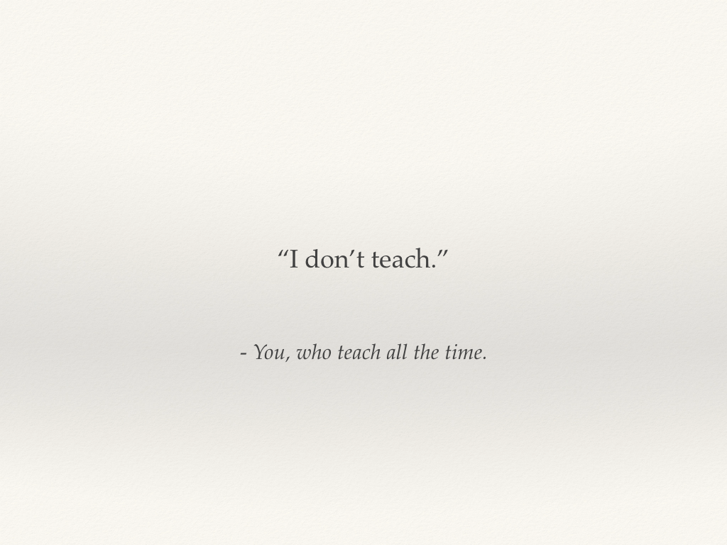 """I don't teach - you who teach all the time."""