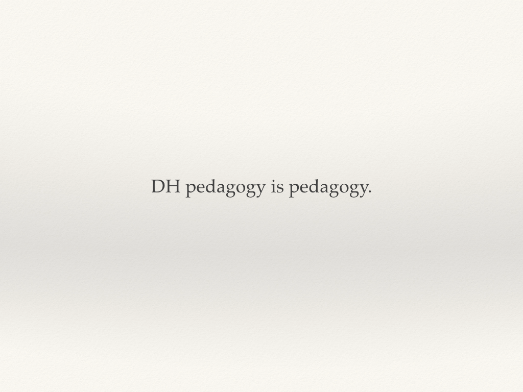 DH pedagogy is pedagogy