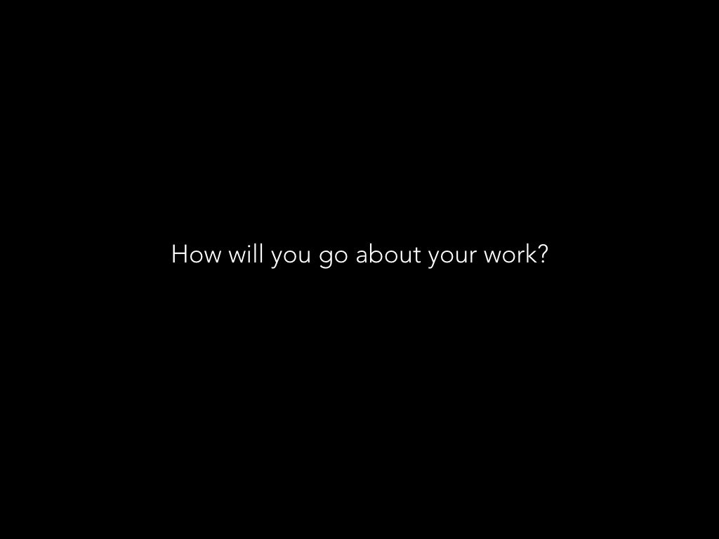 How will you go about your work?