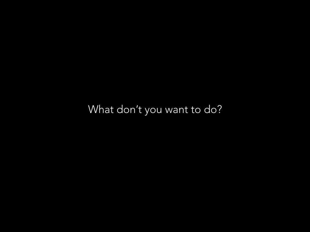 What don't you want to do?